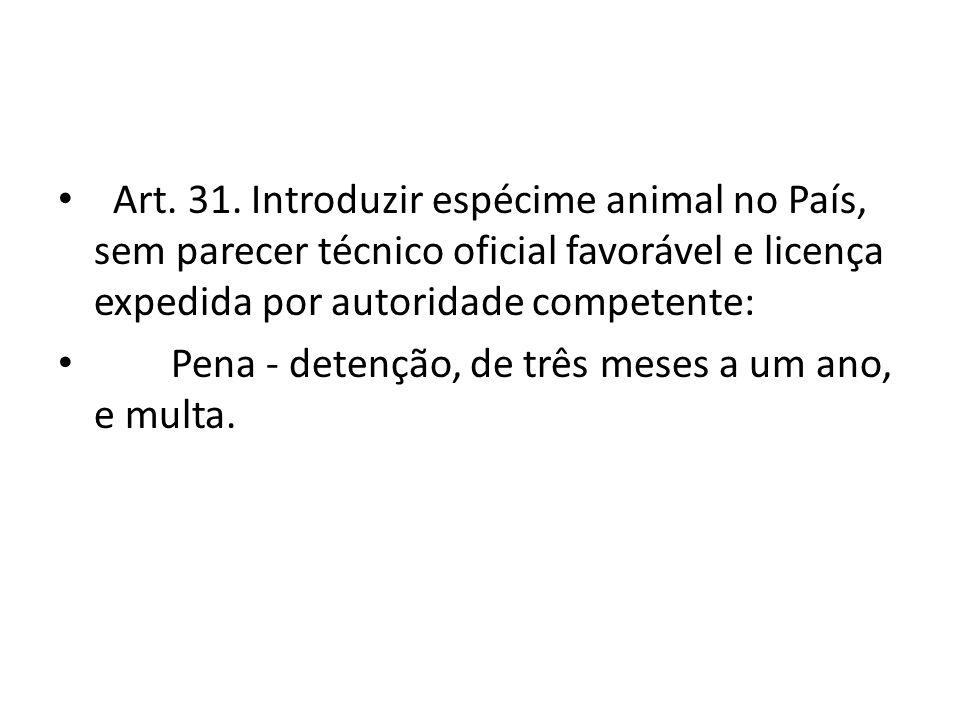 Art. 31. Introduzir espécime animal no País, sem parecer técnico oficial favorável e licença expedida por autoridade competente: Pena - detenção, de t