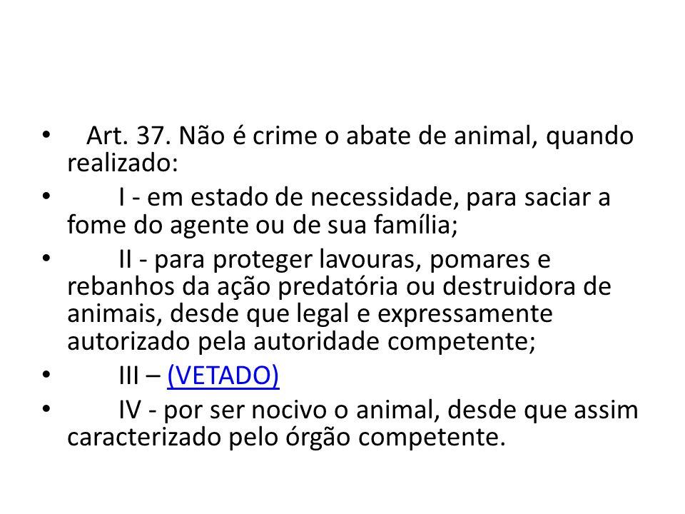 Art. 37. Não é crime o abate de animal, quando realizado: I - em estado de necessidade, para saciar a fome do agente ou de sua família; II - para prot