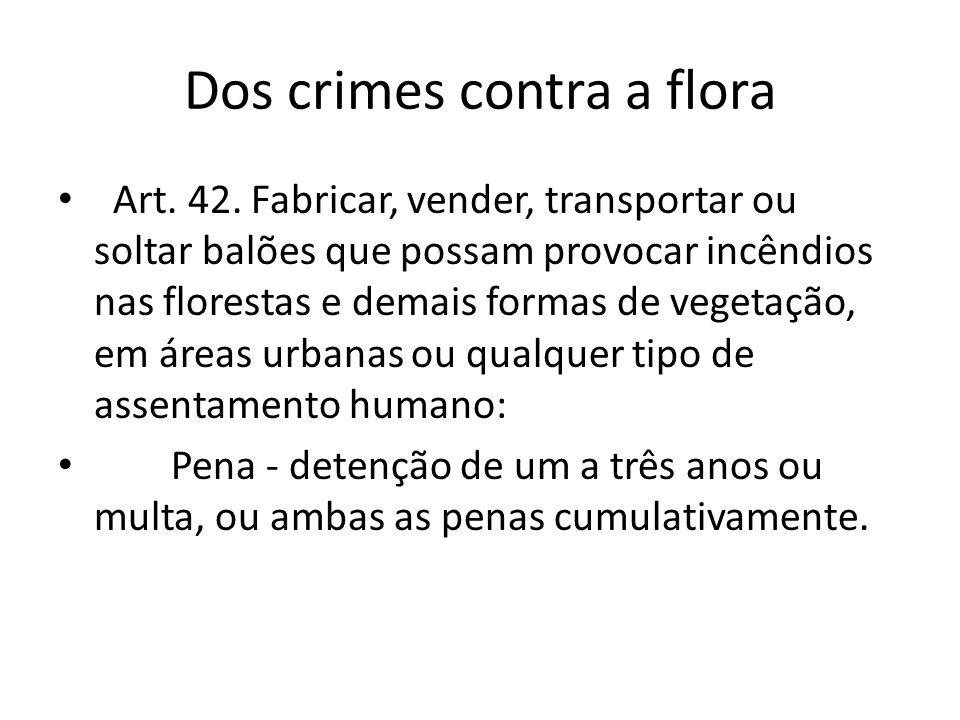 Dos crimes contra a flora Art. 42. Fabricar, vender, transportar ou soltar balões que possam provocar incêndios nas florestas e demais formas de veget