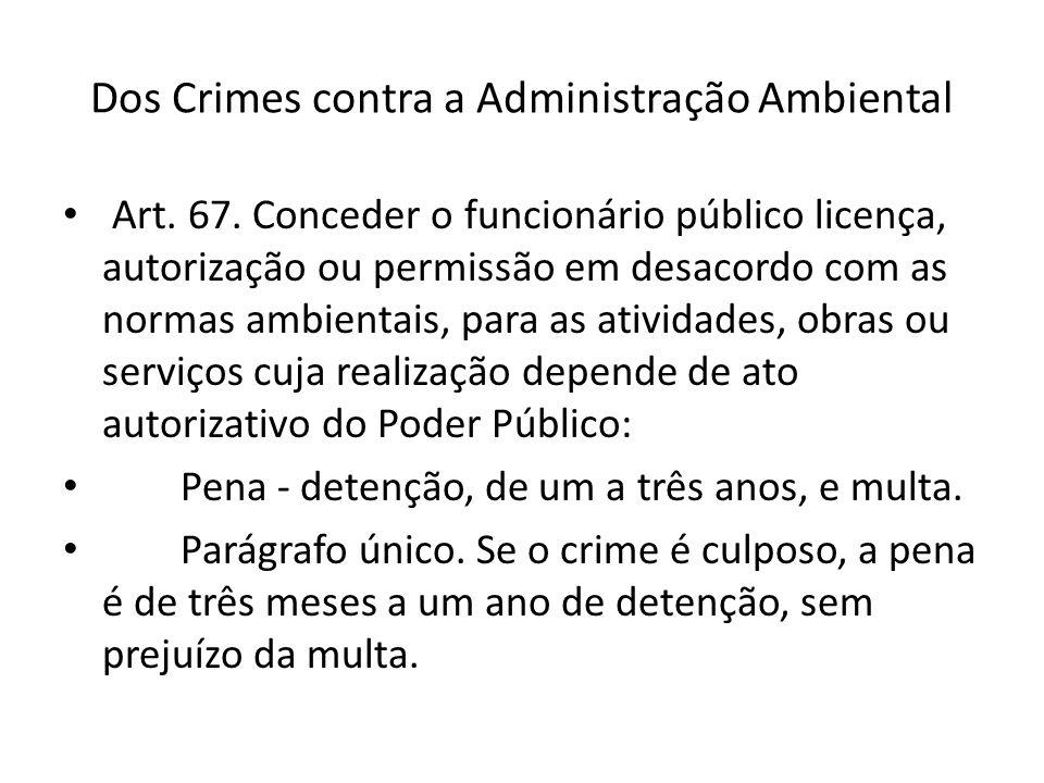 Dos Crimes contra a Administração Ambiental Art. 67. Conceder o funcionário público licença, autorização ou permissão em desacordo com as normas ambie