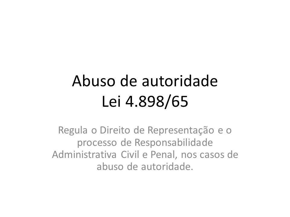 Abuso de autoridade Lei 4.898/65 Regula o Direito de Representação e o processo de Responsabilidade Administrativa Civil e Penal, nos casos de abuso d