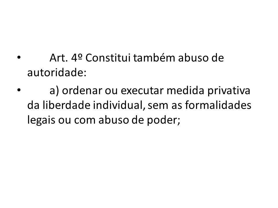 Art. 4º Constitui também abuso de autoridade: a) ordenar ou executar medida privativa da liberdade individual, sem as formalidades legais ou com abuso