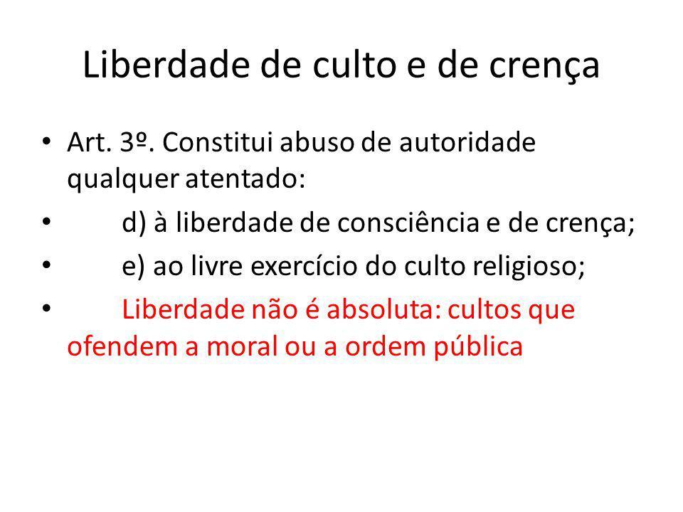 Liberdade de culto e de crença Art. 3º. Constitui abuso de autoridade qualquer atentado: d) à liberdade de consciência e de crença; e) ao livre exercí