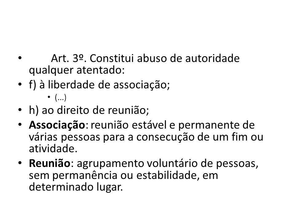 Art. 3º. Constitui abuso de autoridade qualquer atentado: f) à liberdade de associação; (...) h) ao direito de reunião; Associação: reunião estável e