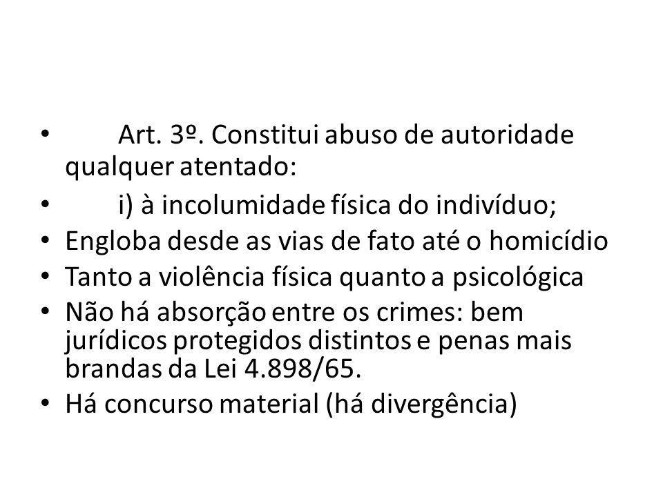 Art. 3º. Constitui abuso de autoridade qualquer atentado: i) à incolumidade física do indivíduo; Engloba desde as vias de fato até o homicídio Tanto a