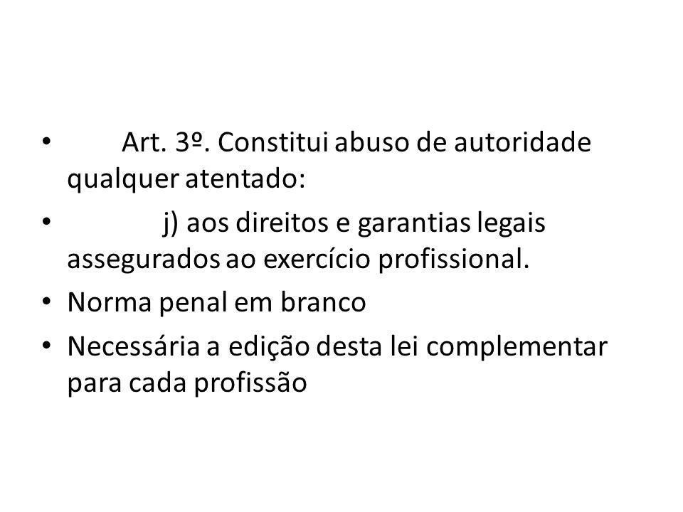 Art. 3º. Constitui abuso de autoridade qualquer atentado: j) aos direitos e garantias legais assegurados ao exercício profissional. Norma penal em bra
