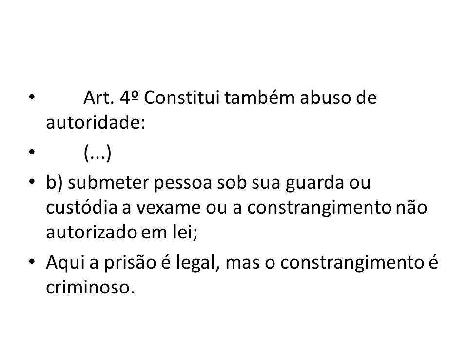 Art. 4º Constitui também abuso de autoridade: (...) b) submeter pessoa sob sua guarda ou custódia a vexame ou a constrangimento não autorizado em lei;