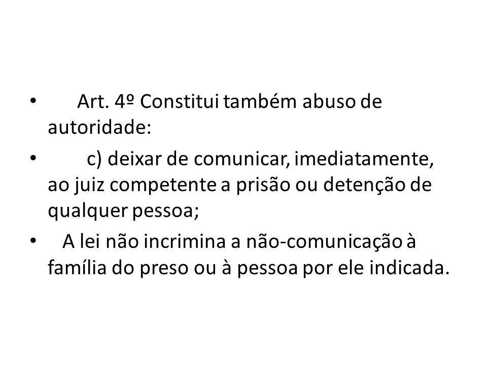 Art. 4º Constitui também abuso de autoridade: c) deixar de comunicar, imediatamente, ao juiz competente a prisão ou detenção de qualquer pessoa; A lei