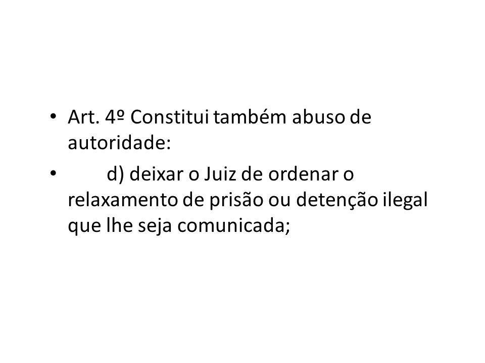 Art. 4º Constitui também abuso de autoridade: d) deixar o Juiz de ordenar o relaxamento de prisão ou detenção ilegal que lhe seja comunicada;