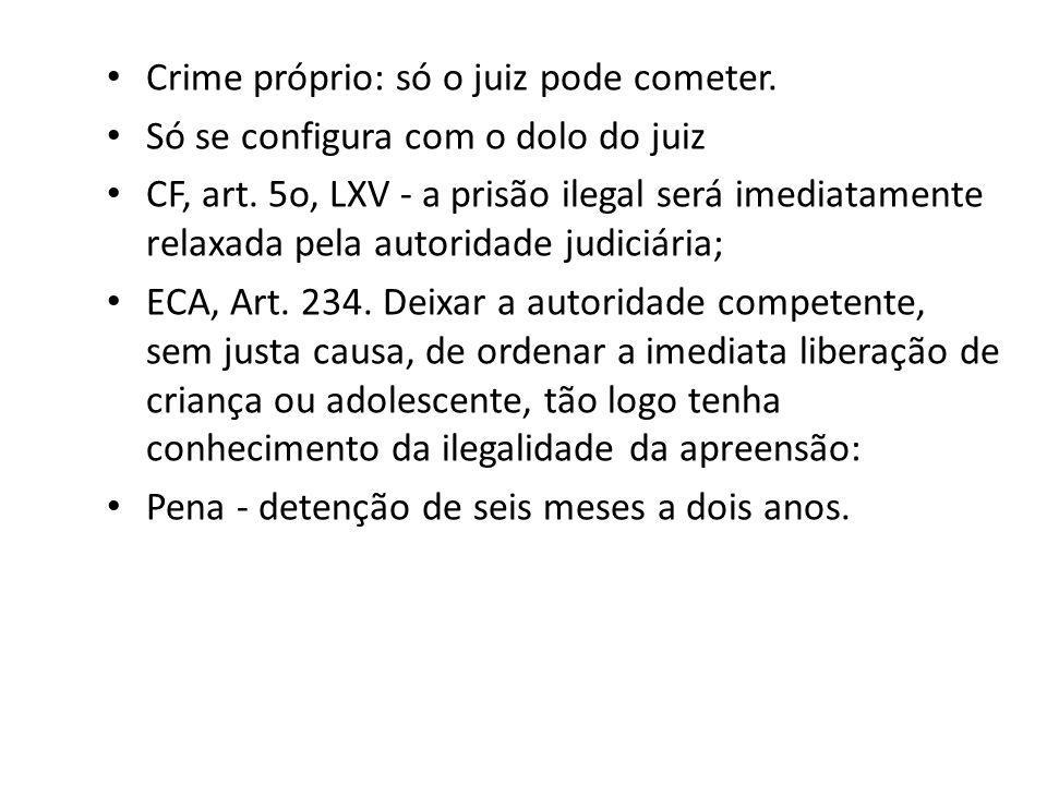 Crime próprio: só o juiz pode cometer. Só se configura com o dolo do juiz CF, art. 5o, LXV - a prisão ilegal será imediatamente relaxada pela autorida