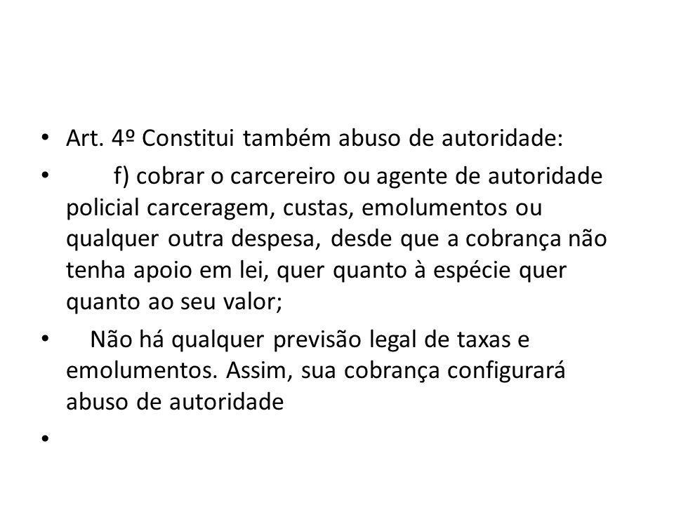 Art. 4º Constitui também abuso de autoridade: f) cobrar o carcereiro ou agente de autoridade policial carceragem, custas, emolumentos ou qualquer outr
