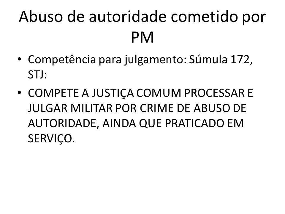 Abuso de autoridade cometido por PM Competência para julgamento: Súmula 172, STJ: COMPETE A JUSTIÇA COMUM PROCESSAR E JULGAR MILITAR POR CRIME DE ABUS