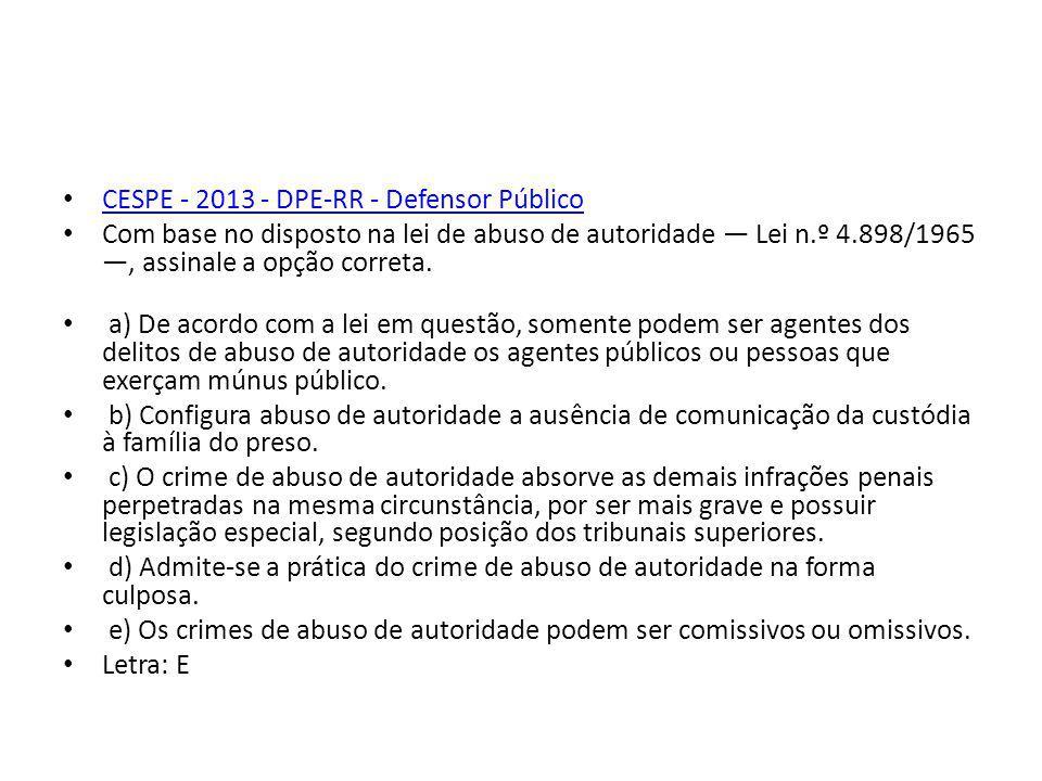 CESPE - 2013 - DPE-RR - Defensor Público Com base no disposto na lei de abuso de autoridade Lei n.º 4.898/1965, assinale a opção correta. a) De acordo