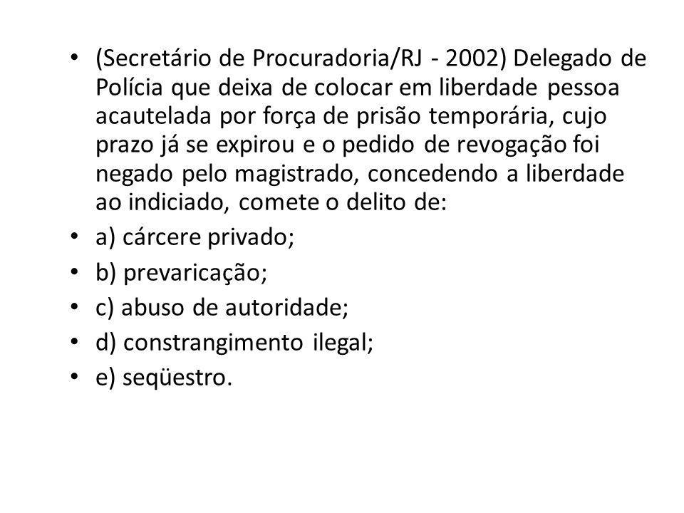 (Secretário de Procuradoria/RJ - 2002) Delegado de Polícia que deixa de colocar em liberdade pessoa acautelada por força de prisão temporária, cujo p