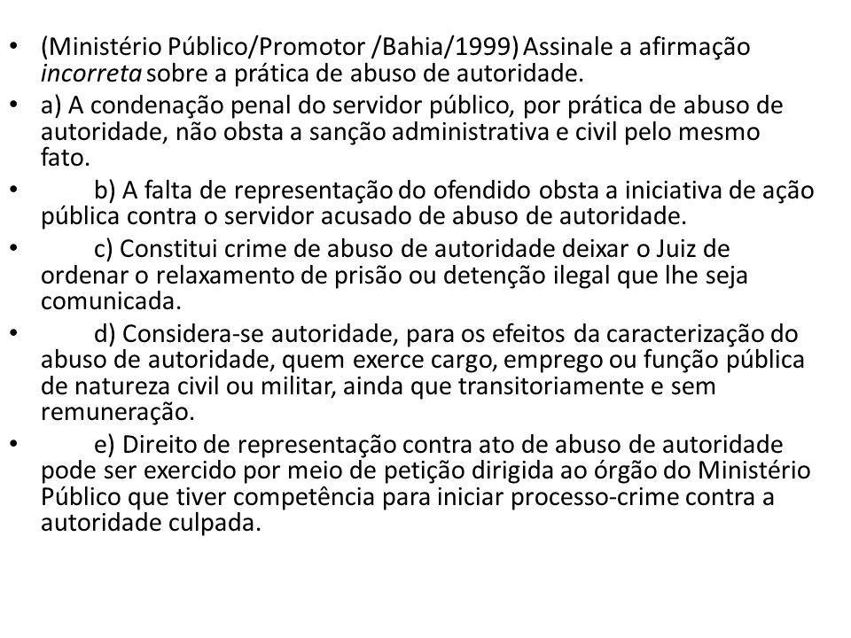 (Ministério Público/Promotor /Bahia/1999) Assinale a afirmação incorreta sobre a prática de abuso de autoridade. a) A condenação penal do servidor púb
