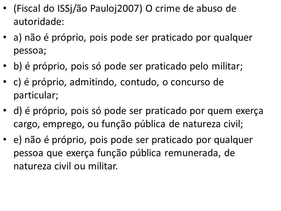 (Fiscal do ISSj/ão Pauloj2007) O crime de abuso de autoridade: a) não é próprio, pois pode ser praticado por qualquer pessoa; b) é próprio, pois só po
