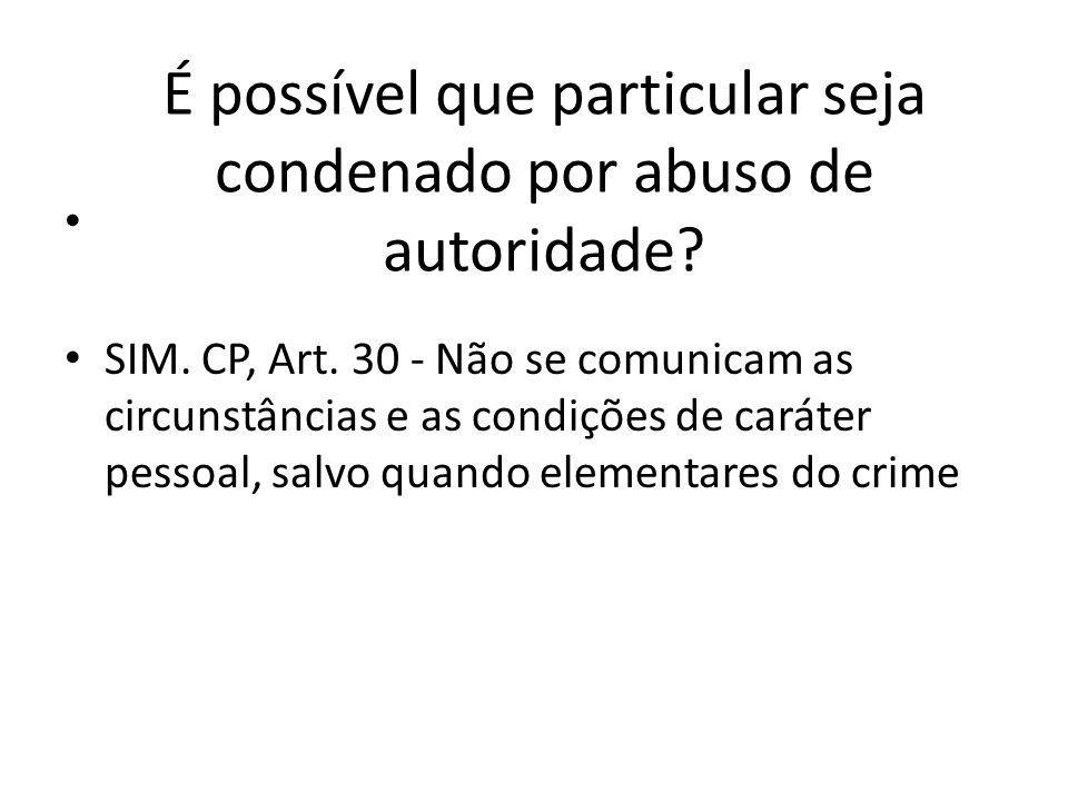 É possível que particular seja condenado por abuso de autoridade? SIM. CP, Art. 30 - Não se comunicam as circunstâncias e as condições de caráter pess