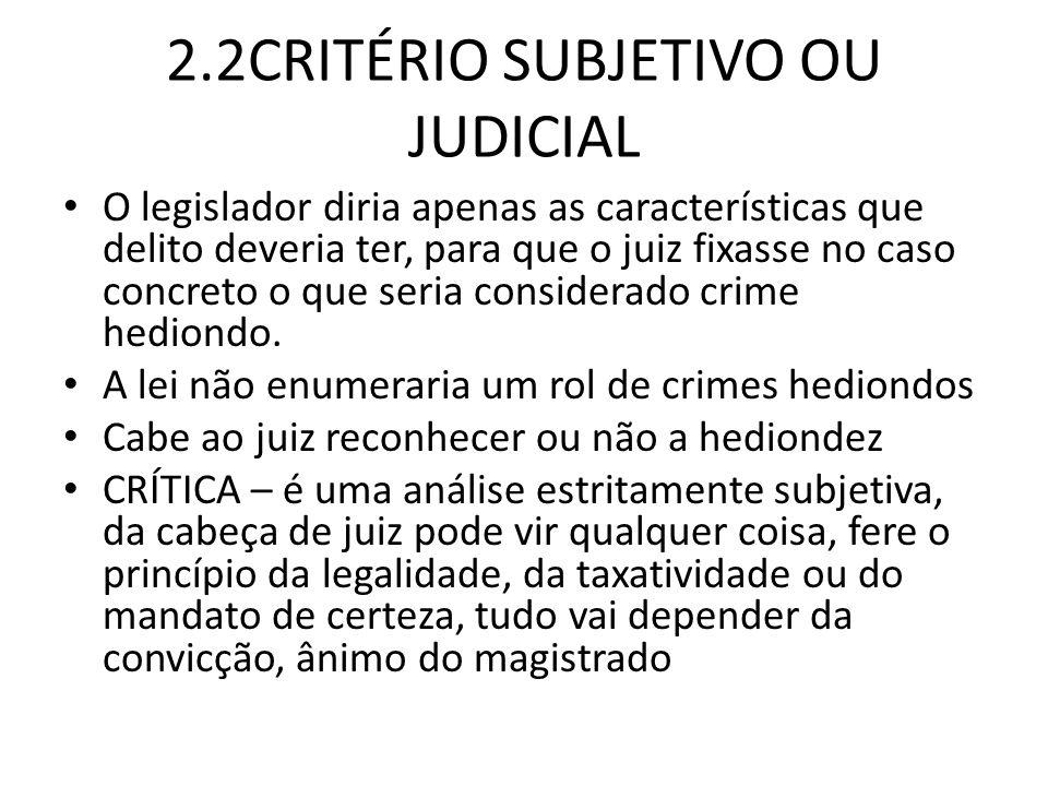 2.2CRITÉRIO SUBJETIVO OU JUDICIAL O legislador diria apenas as características que delito deveria ter, para que o juiz fixasse no caso concreto o que seria considerado crime hediondo.