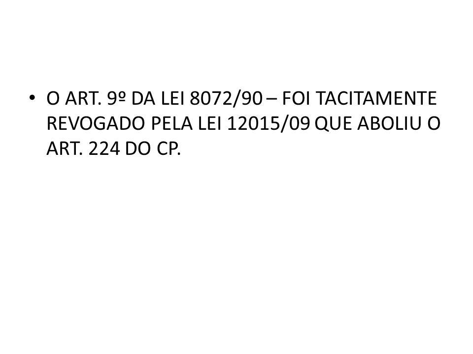 O ART. 9º DA LEI 8072/90 – FOI TACITAMENTE REVOGADO PELA LEI 12015/09 QUE ABOLIU O ART. 224 DO CP.