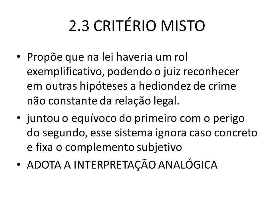 2.3 CRITÉRIO MISTO Propõe que na lei haveria um rol exemplificativo, podendo o juiz reconhecer em outras hipóteses a hediondez de crime não constante da relação legal.