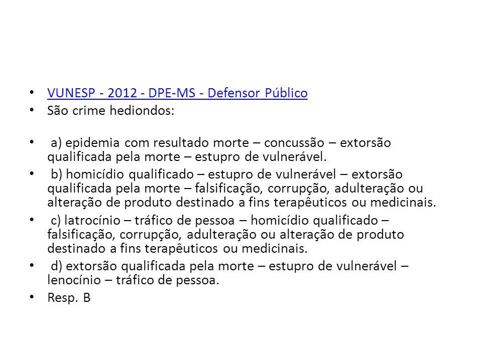 VUNESP - 2012 - DPE-MS - Defensor Público São crime hediondos: a) epidemia com resultado morte – concussão – extorsão qualificada pela morte – estupro de vulnerável.