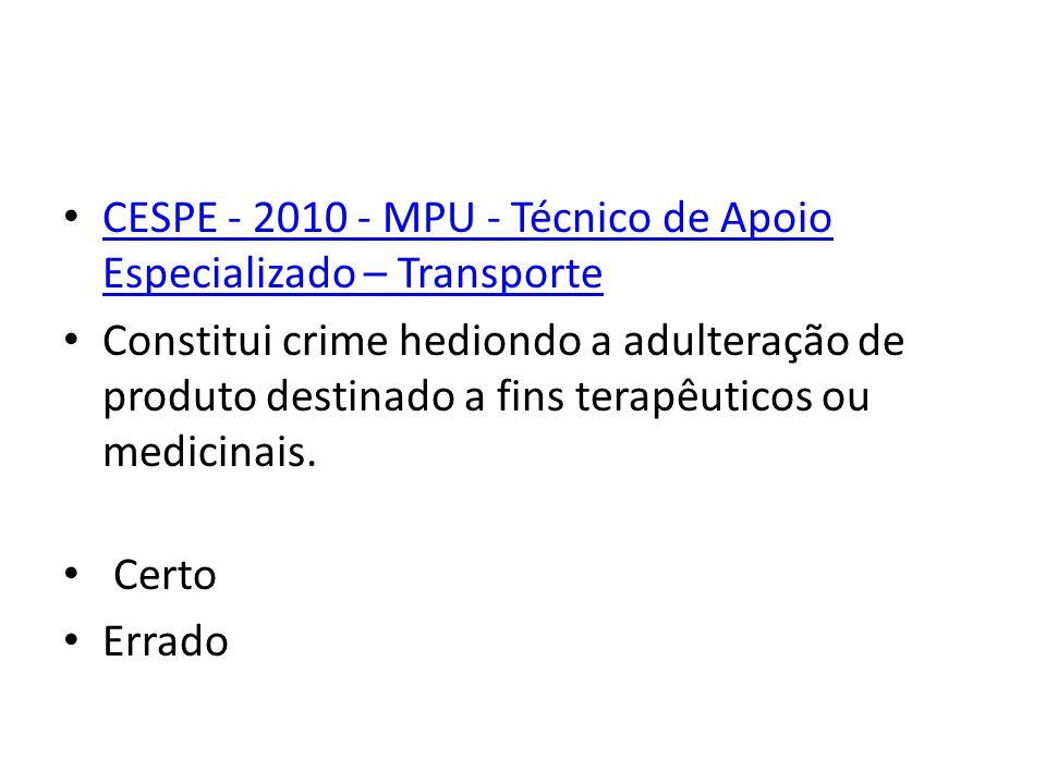 CESPE - 2010 - MPU - Técnico de Apoio Especializado – Transporte Constitui crime hediondo a adulteração de produto destinado a fins terapêuticos ou medicinais.