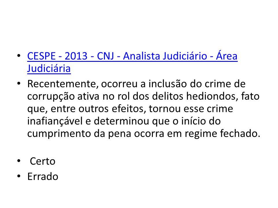 CESPE - 2013 - CNJ - Analista Judiciário - Área Judiciária Recentemente, ocorreu a inclusão do crime de corrupção ativa no rol dos delitos hediondos, fato que, entre outros efeitos, tornou esse crime inafiançável e determinou que o início do cumprimento da pena ocorra em regime fechado.
