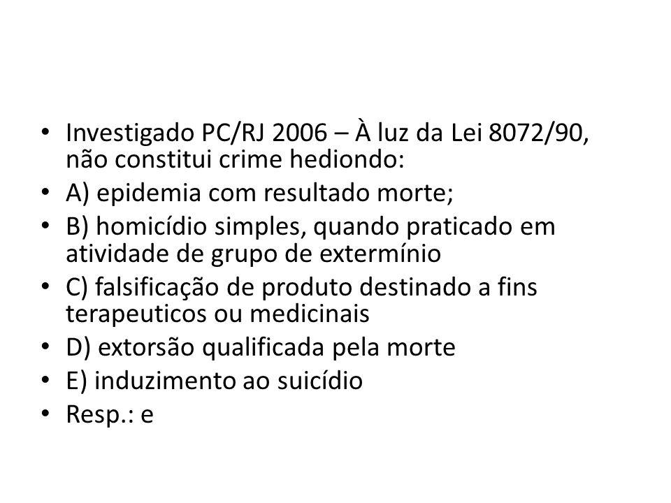 Investigado PC/RJ 2006 – À luz da Lei 8072/90, não constitui crime hediondo: A) epidemia com resultado morte; B) homicídio simples, quando praticado em atividade de grupo de extermínio C) falsificação de produto destinado a fins terapeuticos ou medicinais D) extorsão qualificada pela morte E) induzimento ao suicídio Resp.: e