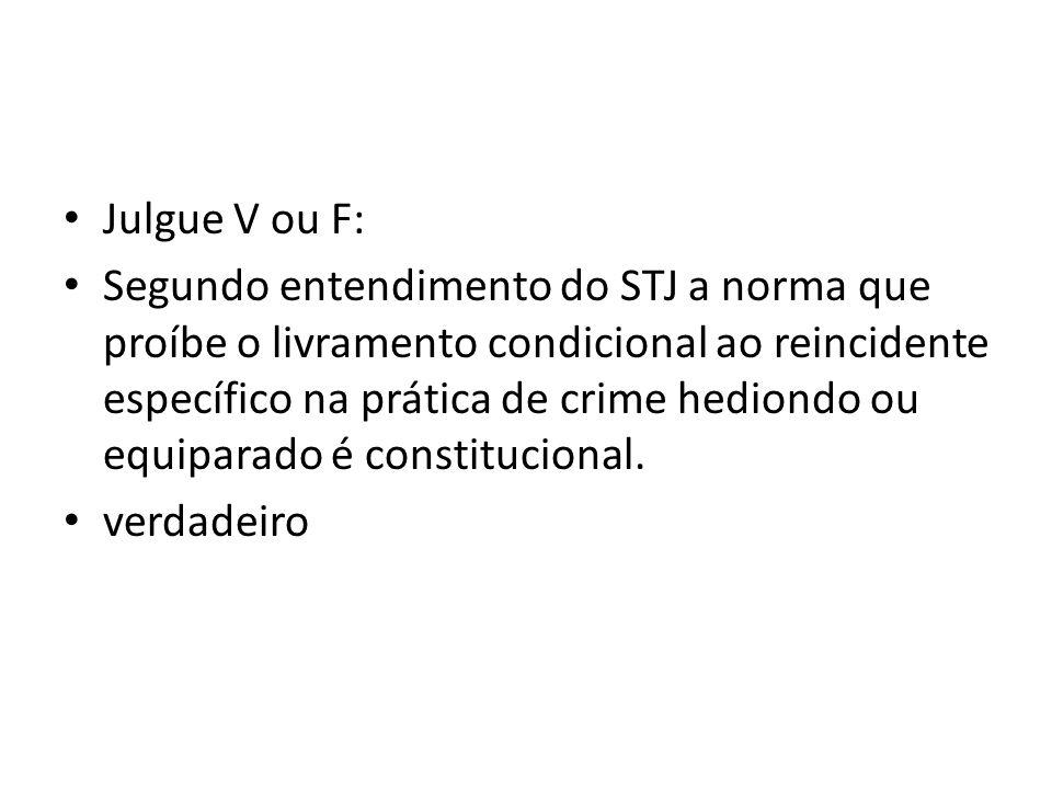 Julgue V ou F: Segundo entendimento do STJ a norma que proíbe o livramento condicional ao reincidente específico na prática de crime hediondo ou equiparado é constitucional.