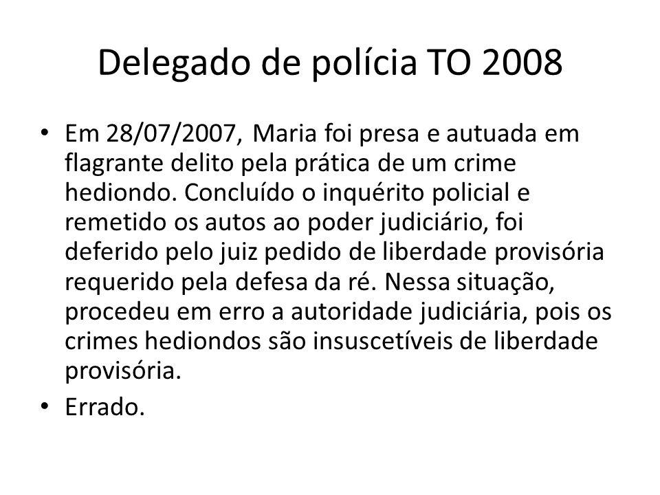 Delegado de polícia TO 2008 Em 28/07/2007, Maria foi presa e autuada em flagrante delito pela prática de um crime hediondo.