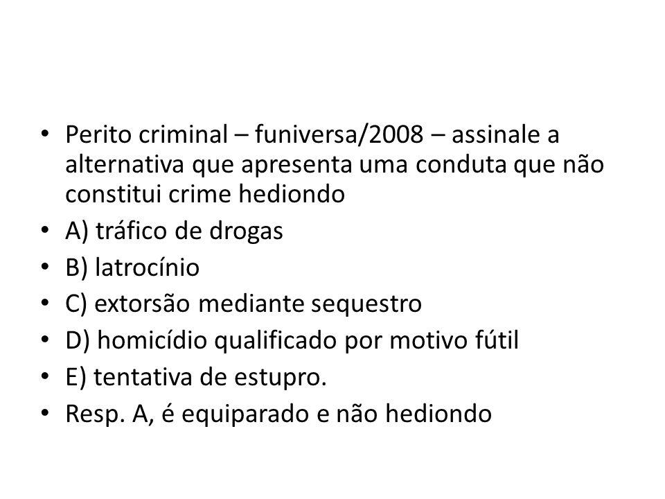 Perito criminal – funiversa/2008 – assinale a alternativa que apresenta uma conduta que não constitui crime hediondo A) tráfico de drogas B) latrocínio C) extorsão mediante sequestro D) homicídio qualificado por motivo fútil E) tentativa de estupro.