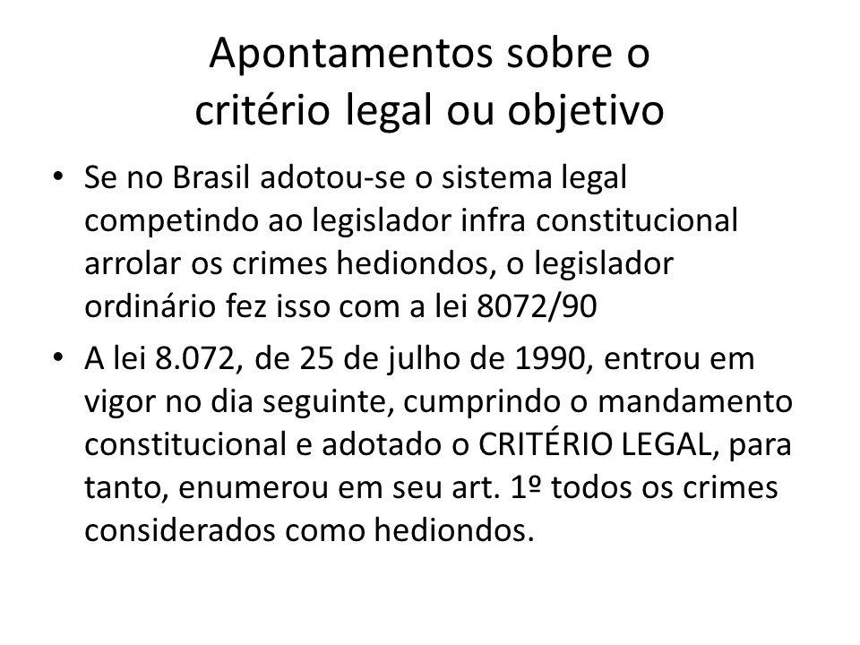 Apontamentos sobre o critério legal ou objetivo Se no Brasil adotou-se o sistema legal competindo ao legislador infra constitucional arrolar os crimes hediondos, o legislador ordinário fez isso com a lei 8072/90 A lei 8.072, de 25 de julho de 1990, entrou em vigor no dia seguinte, cumprindo o mandamento constitucional e adotado o CRITÉRIO LEGAL, para tanto, enumerou em seu art.