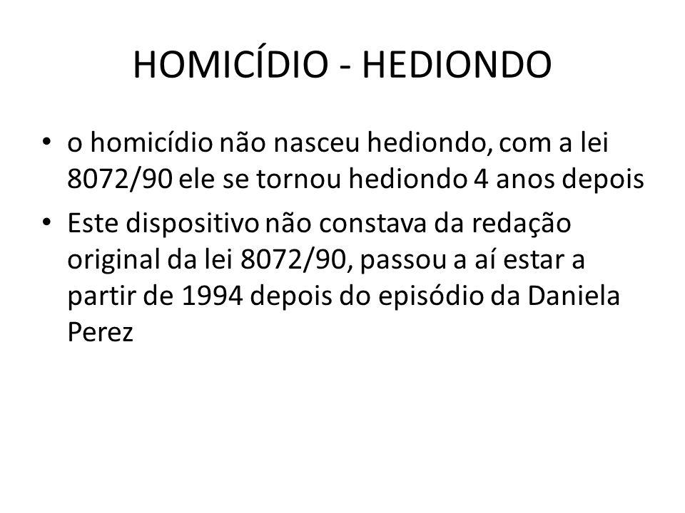 HOMICÍDIO - HEDIONDO o homicídio não nasceu hediondo, com a lei 8072/90 ele se tornou hediondo 4 anos depois Este dispositivo não constava da redação original da lei 8072/90, passou a aí estar a partir de 1994 depois do episódio da Daniela Perez
