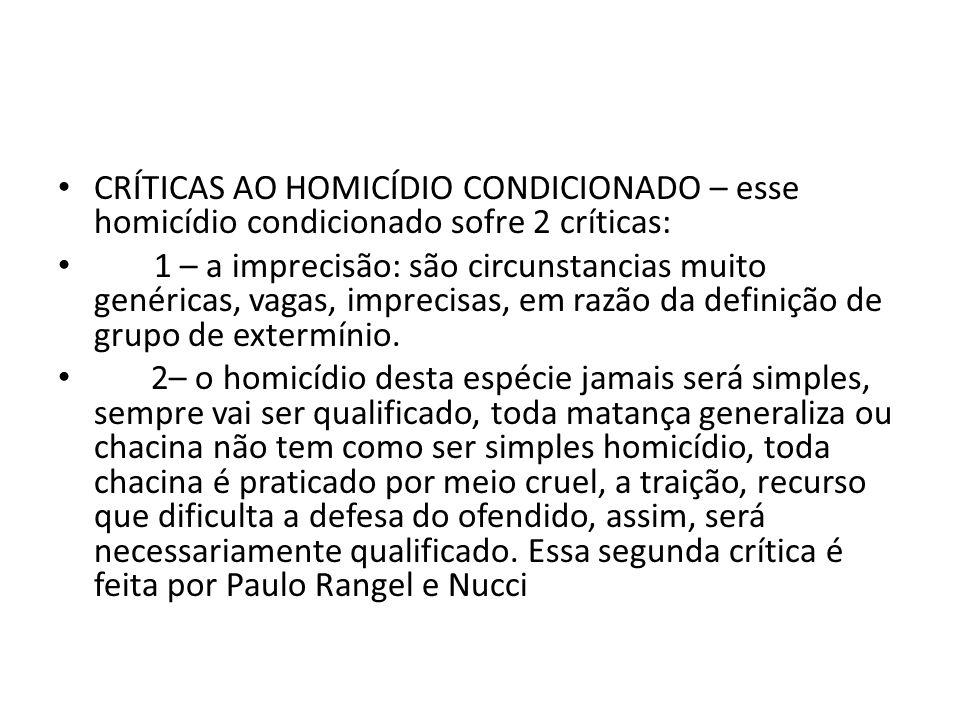 CRÍTICAS AO HOMICÍDIO CONDICIONADO – esse homicídio condicionado sofre 2 críticas: 1 – a imprecisão: são circunstancias muito genéricas, vagas, imprecisas, em razão da definição de grupo de extermínio.