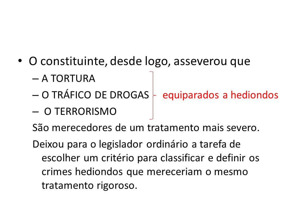 O constituinte, desde logo, asseverou que – A TORTURA – O TRÁFICO DE DROGAS equiparados a hediondos – O TERRORISMO São merecedores de um tratamento mais severo.