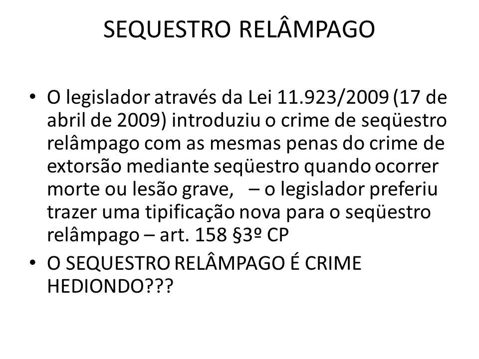 SEQUESTRO RELÂMPAGO O legislador através da Lei 11.923/2009 (17 de abril de 2009) introduziu o crime de seqüestro relâmpago com as mesmas penas do crime de extorsão mediante seqüestro quando ocorrer morte ou lesão grave, – o legislador preferiu trazer uma tipificação nova para o seqüestro relâmpago – art.