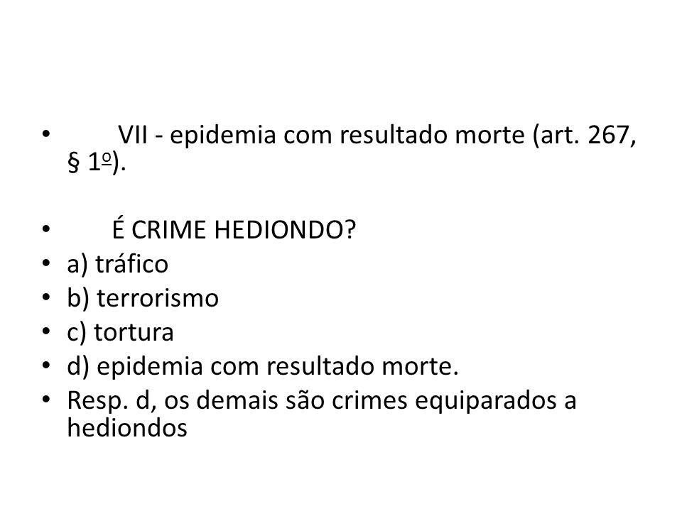 VII - epidemia com resultado morte (art.267, § 1 o ).