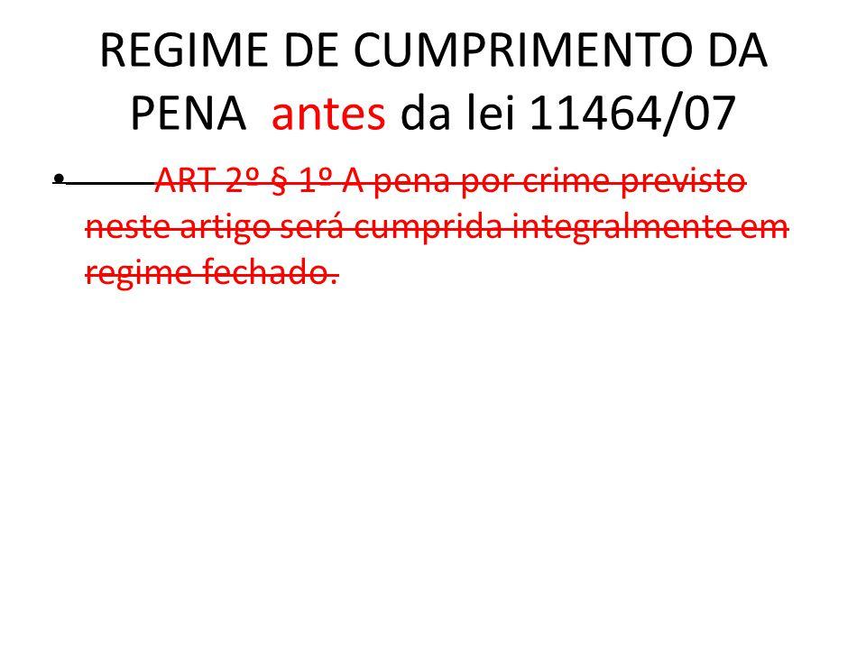 REGIME DE CUMPRIMENTO DA PENA antes da lei 11464/07 ART 2º § 1º A pena por crime previsto neste artigo será cumprida integralmente em regime fechado.