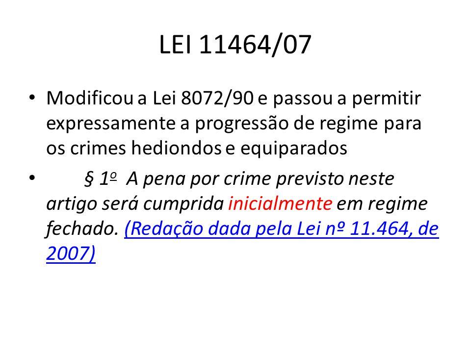 LEI 11464/07 Modificou a Lei 8072/90 e passou a permitir expressamente a progressão de regime para os crimes hediondos e equiparados § 1 o A pena por crime previsto neste artigo será cumprida inicialmente em regime fechado.