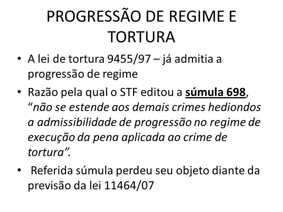 PROGRESSÃO DE REGIME E TORTURA A lei de tortura 9455/97 – já admitia a progressão de regime Razão pela qual o STF editou a súmula 698,não se estende aos demais crimes hediondos a admissibilidade de progressão no regime de execução da pena aplicada ao crime de tortura.
