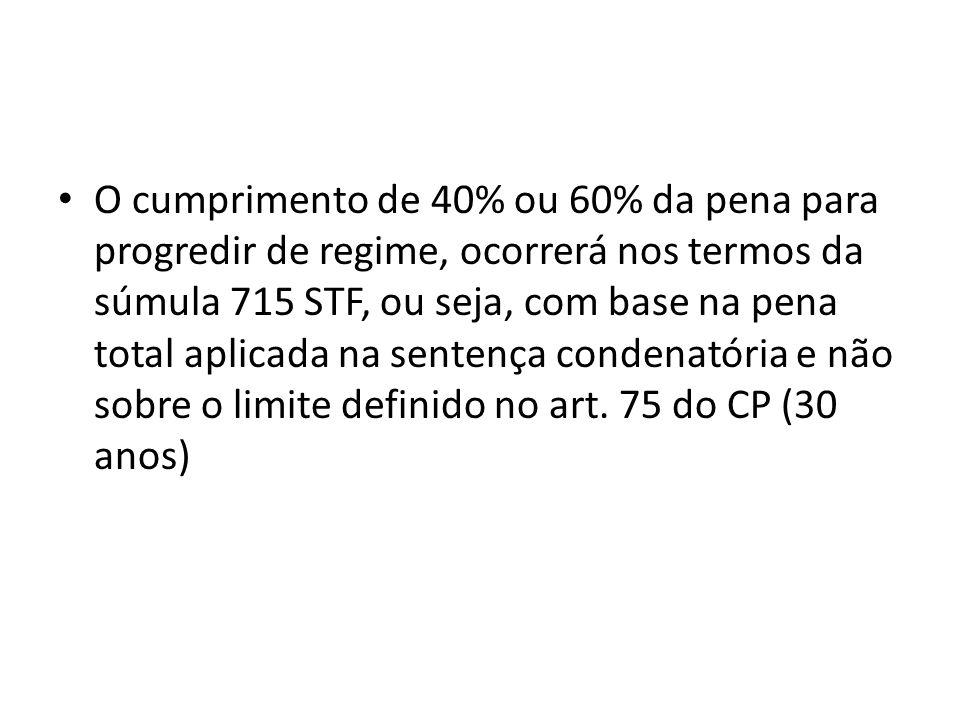 O cumprimento de 40% ou 60% da pena para progredir de regime, ocorrerá nos termos da súmula 715 STF, ou seja, com base na pena total aplicada na sentença condenatória e não sobre o limite definido no art.