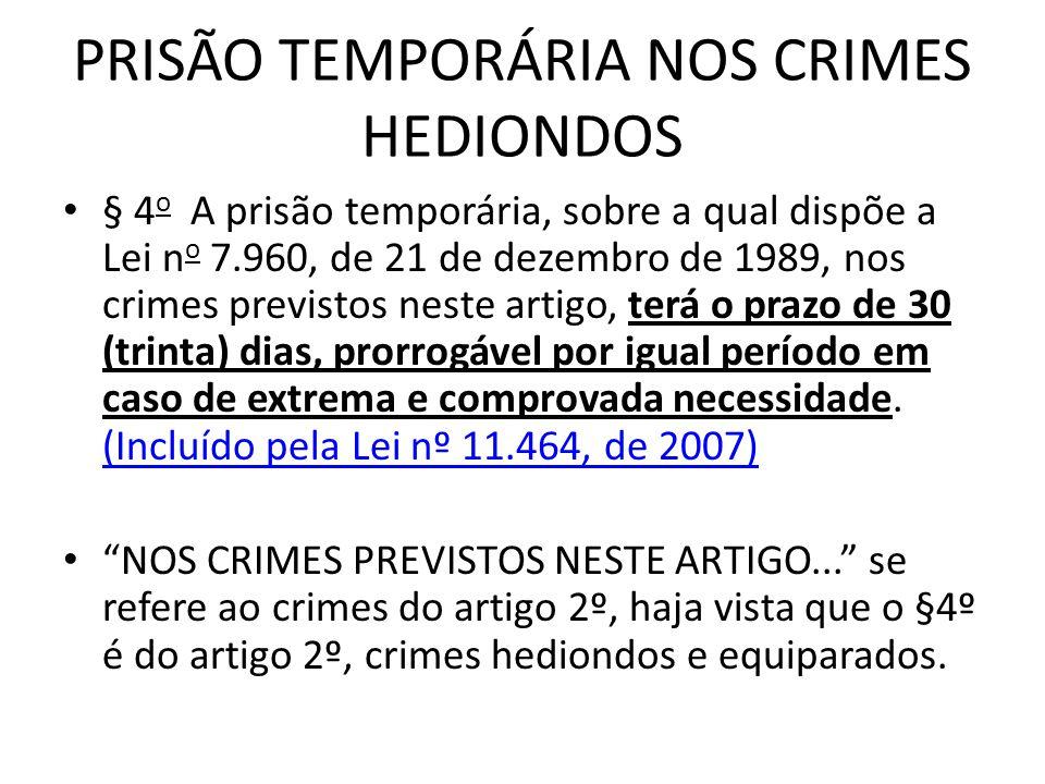PRISÃO TEMPORÁRIA NOS CRIMES HEDIONDOS § 4 o A prisão temporária, sobre a qual dispõe a Lei n o 7.960, de 21 de dezembro de 1989, nos crimes previstos neste artigo, terá o prazo de 30 (trinta) dias, prorrogável por igual período em caso de extrema e comprovada necessidade.