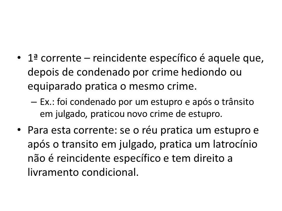 1ª corrente – reincidente específico é aquele que, depois de condenado por crime hediondo ou equiparado pratica o mesmo crime.
