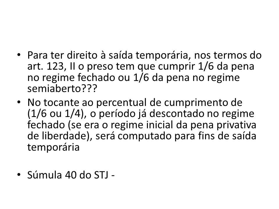 Para ter direito à saída temporária, nos termos do art. 123, II o preso tem que cumprir 1/6 da pena no regime fechado ou 1/6 da pena no regime semiabe