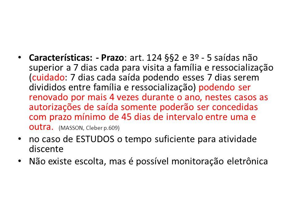 Características: - Prazo: art. 124 §§2 e 3º - 5 saídas não superior a 7 dias cada para visita a família e ressocialização (cuidado: 7 dias cada saída