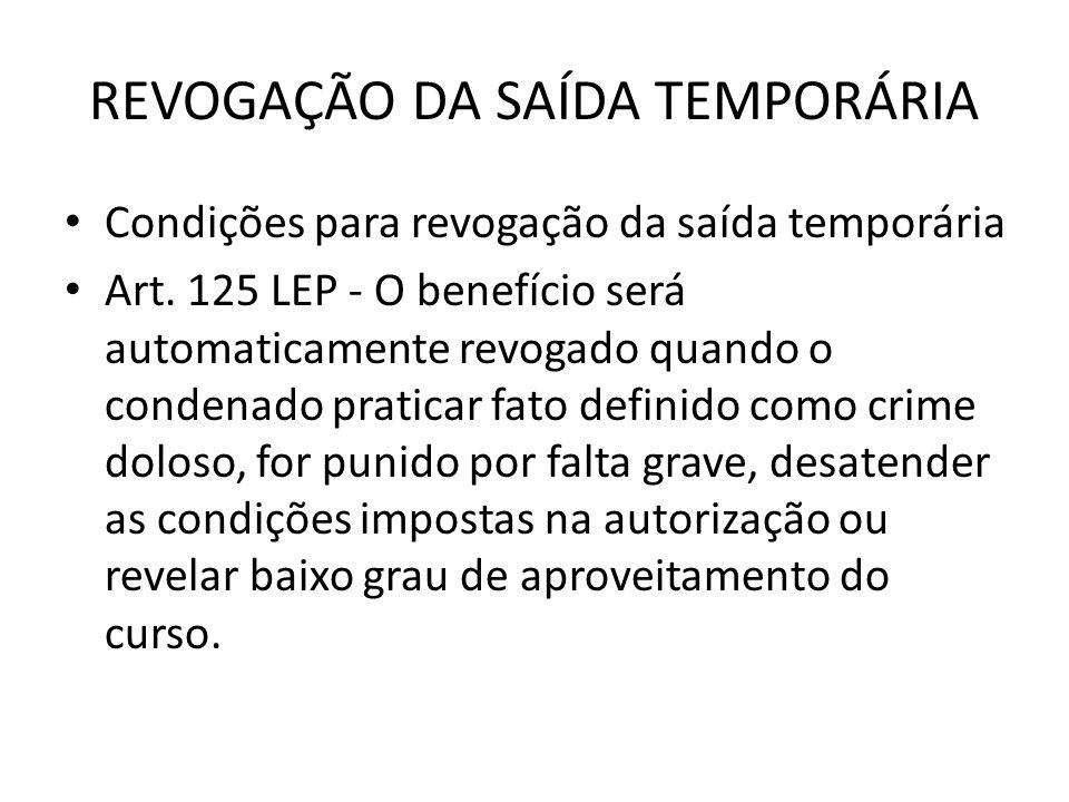 REVOGAÇÃO DA SAÍDA TEMPORÁRIA Condições para revogação da saída temporária Art. 125 LEP - O benefício será automaticamente revogado quando o condenado