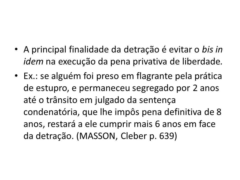 A principal finalidade da detração é evitar o bis in idem na execução da pena privativa de liberdade. Ex.: se alguém foi preso em flagrante pela práti