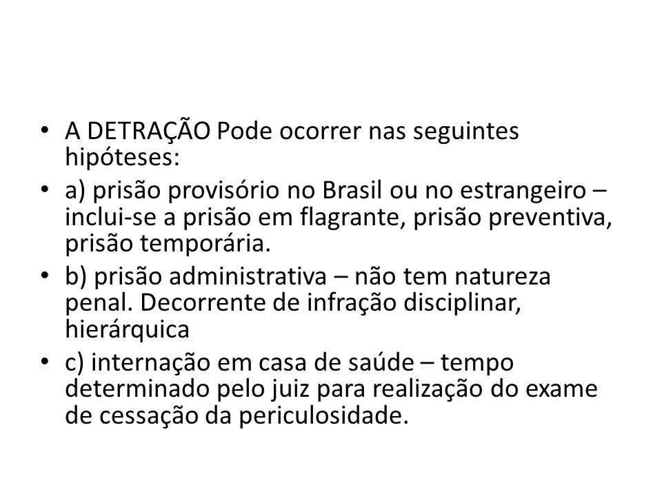 A DETRAÇÃO Pode ocorrer nas seguintes hipóteses: a) prisão provisório no Brasil ou no estrangeiro – inclui-se a prisão em flagrante, prisão preventiva