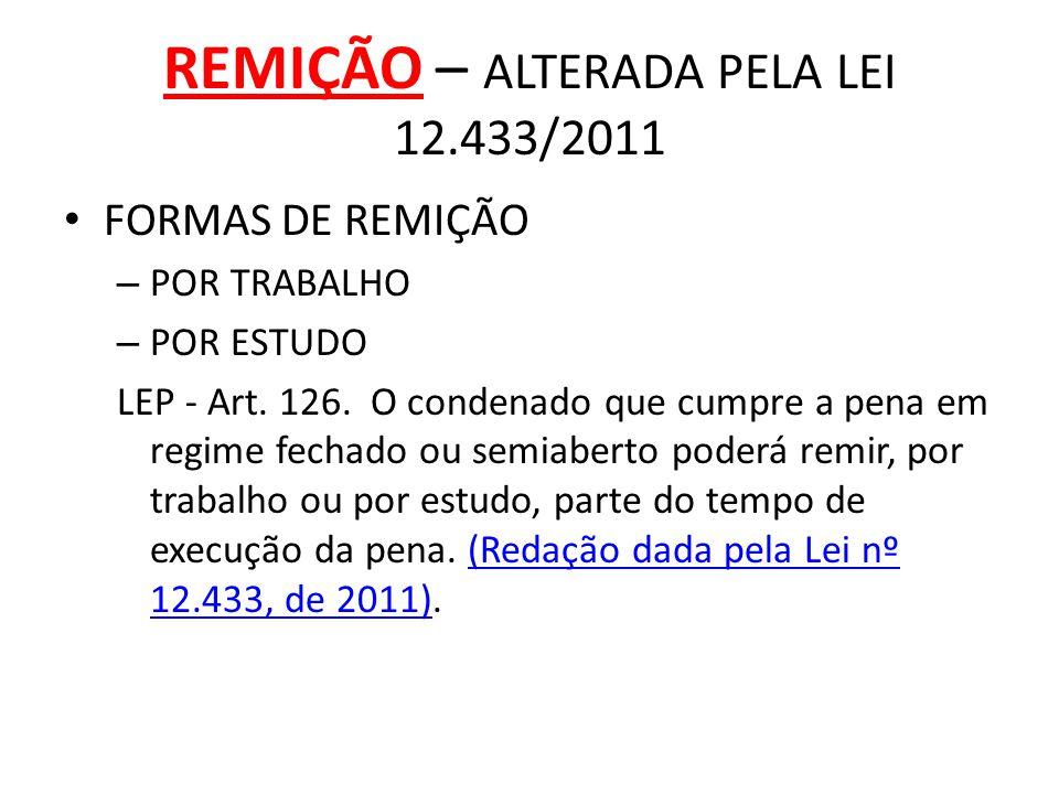 REMIÇÃO – ALTERADA PELA LEI 12.433/2011 FORMAS DE REMIÇÃO – POR TRABALHO – POR ESTUDO LEP - Art. 126. O condenado que cumpre a pena em regime fechado