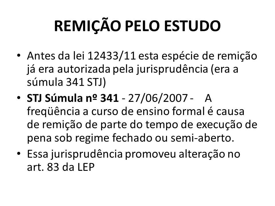 REMIÇÃO PELO ESTUDO Antes da lei 12433/11 esta espécie de remição já era autorizada pela jurisprudência (era a súmula 341 STJ) STJ Súmula nº 341 - 27/